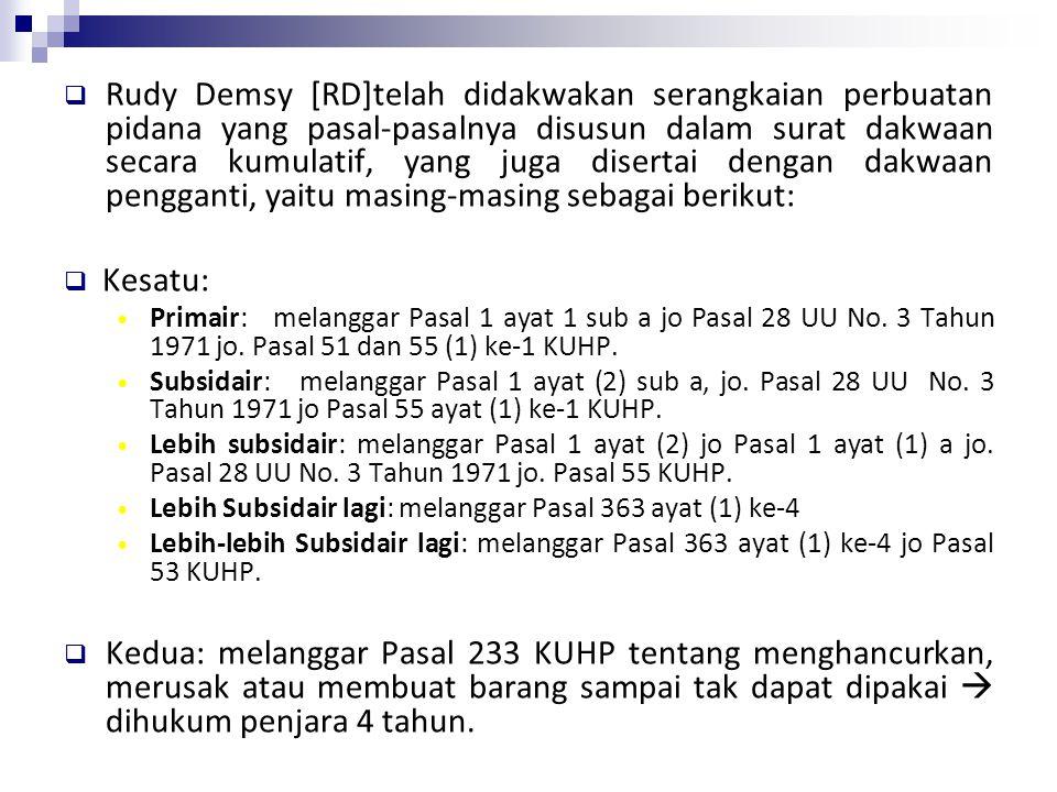 Rudy Demsy [RD]telah didakwakan serangkaian perbuatan pidana yang pasal-pasalnya disusun dalam surat dakwaan secara kumulatif, yang juga disertai dengan dakwaan pengganti, yaitu masing-masing sebagai berikut:
